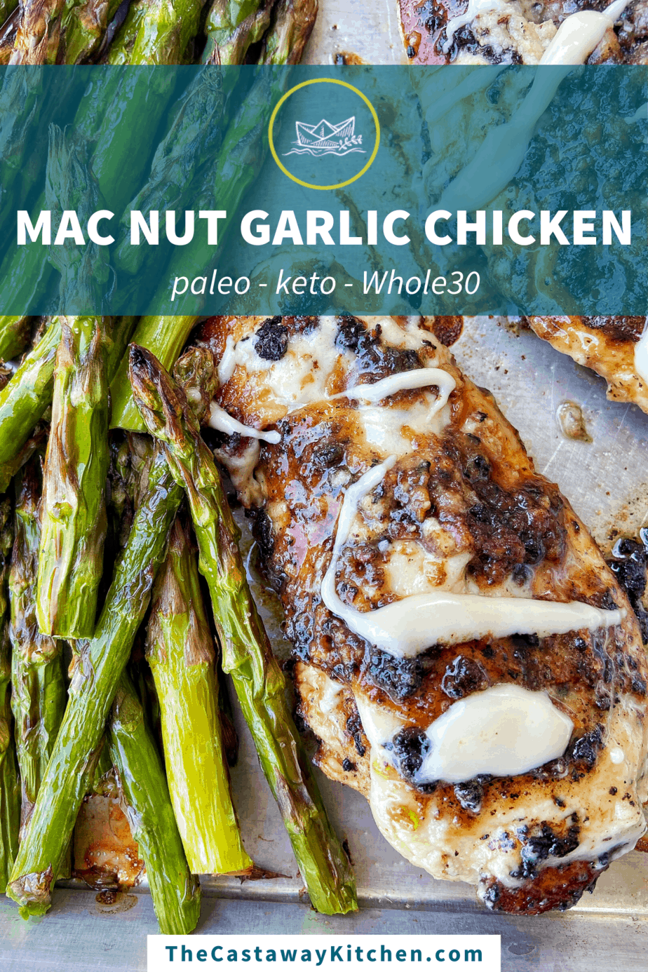 "Macadamia Nut Garlic Chicken, seared to perfection, sits on an aluminum baking sheet lined with parchment paper. The chicken is drizzled with macadamia nut butter and served alongside broiled asparagus. At the top of the image is a sheer dark teal banner with The Castaway Kitchen logo and a line of text that reads, ""MAC NUT GARLIC CHICKEN"". The second line of text reads ""paleo - keto - Whole30"" with a text box at the bottom of the image that reads ""TheCastawayKitchen.com"""